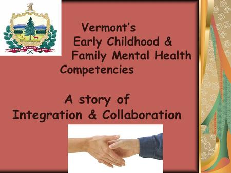 Vermont's Early Childhood & Family Mental Health Competencies A story of Integration & Collaboration  How can they help me?