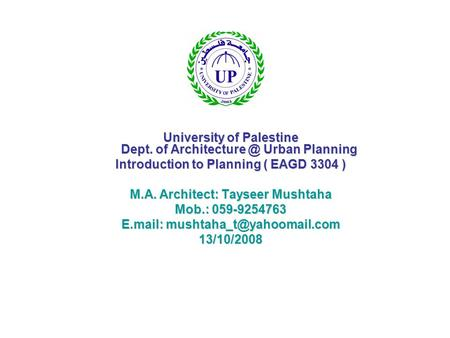 University of Palestine Dept. of Urban Planning Introduction to Planning ( EAGD 3304 ) M.A. Architect: Tayseer Mushtaha Mob.: 059-9254763.