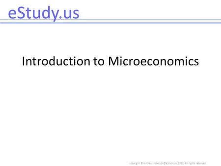 Copyright © 2012, All rights reserved eStudy.us Introduction to Microeconomics.