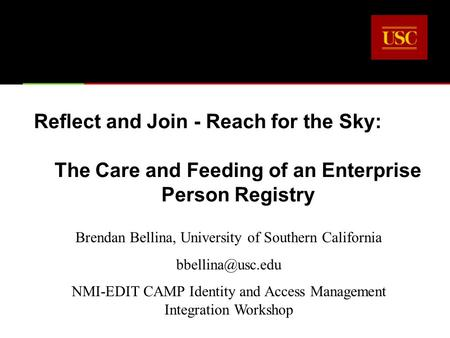 Reflect and Join - Reach for the Sky: The Care and Feeding of an Enterprise Person Registry Brendan Bellina, University of Southern California
