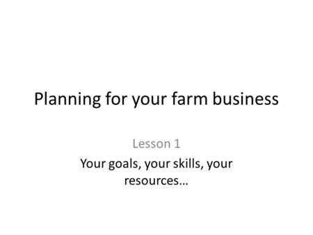 Planning for your farm business Lesson 1 Your goals, your skills, your resources…