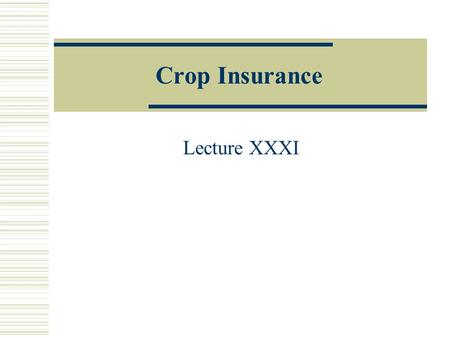 Crop Insurance Lecture XXXI. Valuing Crop Yield Insurance  The general concept of insurance is the construction of an instrument or gamble that pays.