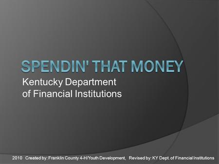 2010 Created by: Franklin County 4-H/Youth Development, Revised by: KY Dept. of Financial Institutions Kentucky Department of Financial Institutions.