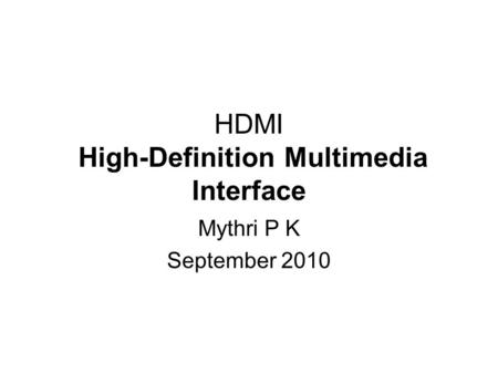 HDMI High-Definition Multimedia Interface Mythri P K September 2010.