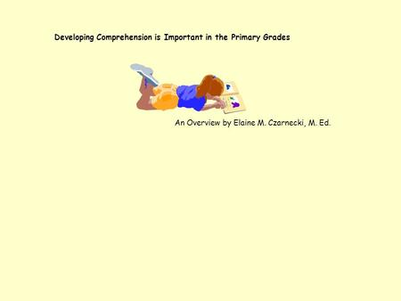 Developing Comprehension is Important in the Primary Grades An Overview by Elaine M. Czarnecki, M. Ed.