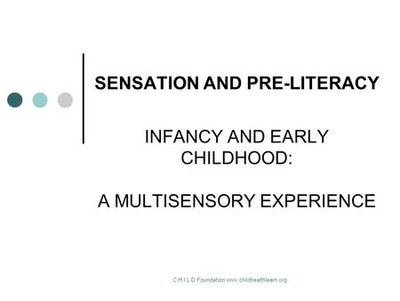 C.H.I.L.D Foundation www.childhealthlearn.org SENSATION AND PRE-LITERACY INFANCY AND EARLY CHILDHOOD: A MULTISENSORY EXPERIENCE.