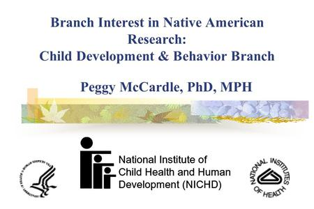 Branch Interest in Native American Research: Child Development & Behavior Branch Peggy McCardle, PhD, MPH.