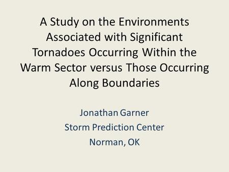 A Study on the Environments Associated with Significant Tornadoes Occurring Within the Warm Sector versus Those Occurring Along Boundaries Jonathan Garner.