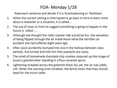 FOA- Monday 1/28 Read each sentence and decide if it is foreshadowing or flashback. 1.When the current setting is interrupted to go back in time to learn.
