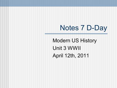 Notes 7 D-Day Modern US History Unit 3 WWII April 12th, 2011.