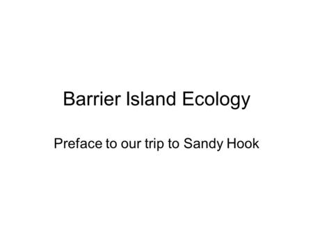 Barrier Island Ecology Preface to our trip to Sandy Hook.