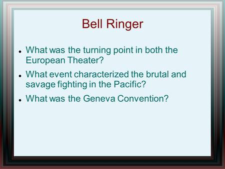 Bell Ringer What was the turning point in both the European Theater? What event characterized the brutal and savage fighting in the Pacific? What was the.