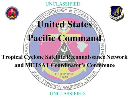 UNCLASSIFIED United States Pacific Command Tropical Cyclone Satellite Reconnaissance Network and METSAT Coordinator's Conference.