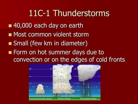 11C-1 Thunderstorms 40,000 each day on earth 40,000 each day on earth Most common violent storm Most common violent storm Small (few km in diameter) Small.