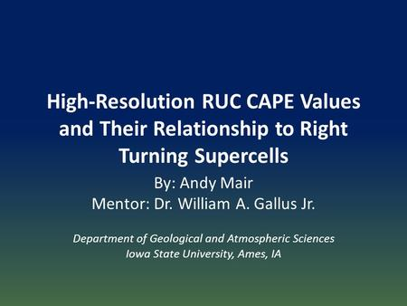 High-Resolution RUC CAPE Values and Their Relationship to Right Turning Supercells By: Andy Mair Mentor: Dr. William A. Gallus Jr. Department of Geological.