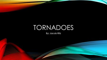TORNADOES By: Jacob Ritz WHAT IS A TORNADO? A tornado is rotating funnel of air that is very violent. It goes from a thunderstorm to the ground.