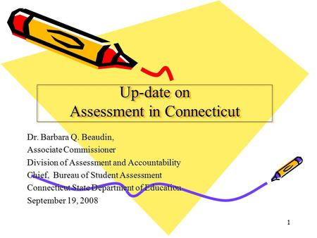 1 Up-date on Assessment in Connecticut Dr. Barbara Q. Beaudin, Associate Commissioner Division of Assessment and Accountability Chief, Bureau of Student.