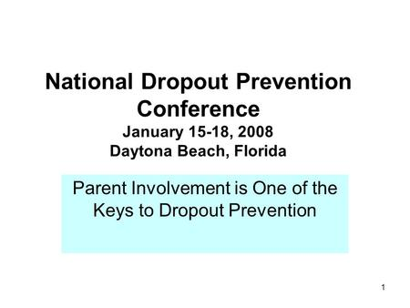 1 National Dropout Prevention Conference January 15-18, 2008 Daytona Beach, Florida Parent Involvement is One of the Keys to Dropout Prevention.