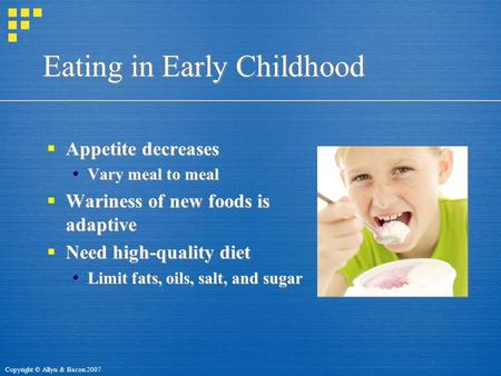 Copyright © Allyn & Bacon 2007 Eating in Early Childhood  Appetite decreases  Vary meal to meal  Wariness of new foods is adaptive  Need high-quality.