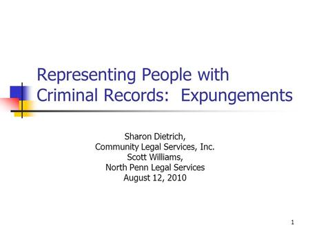 1 Representing People with Criminal Records: Expungements Sharon Dietrich, Community Legal Services, Inc. Scott Williams, North Penn Legal Services August.