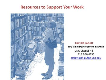 Camille Catlett FPG Child Development Institute UNC-Chapel Hill 919.966.6635  Resources to Support Your.