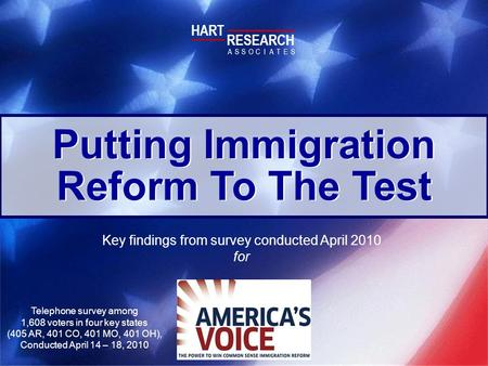 Putting Immigration Reform To The Test Key findings from survey conducted April 2010 for HART RESEARCH ASSOTESCIA Telephone survey among 1,608 voters in.