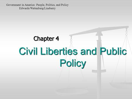 Civil Liberties and Public Policy Chapter 4 Government in America: People, Politics, and Policy Edwards/Wattenberg/Lineberry.