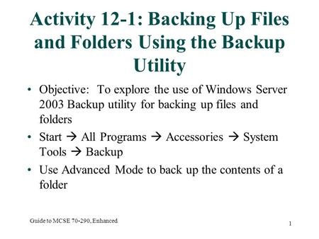 Guide to MCSE 70-290, Enhanced 1 Activity 12-1: Backing Up Files and Folders Using the Backup Utility Objective: To explore the use of Windows Server 2003.