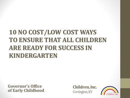 Children, Inc. Covington, KY Governor's Office of Early Childhood 10 NO COST/LOW COST WAYS TO ENSURE THAT ALL CHILDREN ARE READY FOR SUCCESS IN KINDERGARTEN.