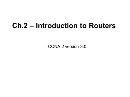 Ch.2 – Introduction to Routers CCNA 2 version 3.0.