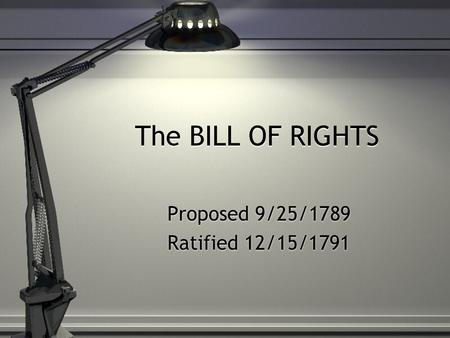 The BILL OF RIGHTS Proposed 9/25/1789 Ratified 12/15/1791 Proposed 9/25/1789 Ratified 12/15/1791.