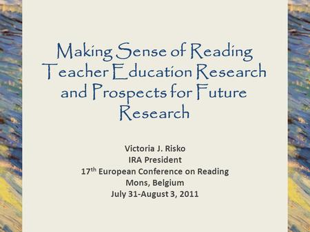 Making Sense of Reading Teacher Education Research and Prospects for Future Research Victoria J. Risko IRA President 17 th European Conference on Reading.