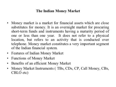 The Indian Money Market Money market is a market for financial assets which are close substitutes for money. It is an overnight market for procuring short-term.