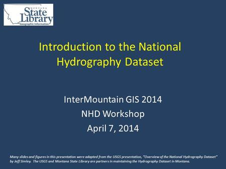 Introduction to the National Hydrography Dataset InterMountain GIS 2014 NHD Workshop April 7, 2014 Many slides and figures in this presentation were adapted.