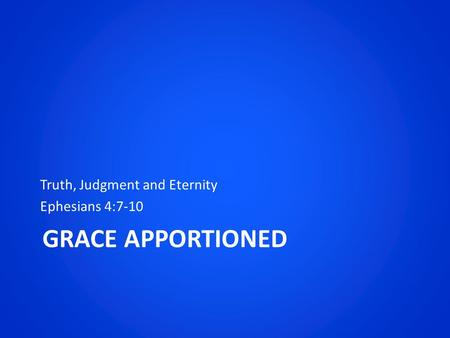GRACE APPORTIONED Truth, Judgment and Eternity Ephesians 4:7-10.