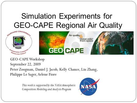 Simulation Experiments for GEO-CAPE Regional Air Quality GEO-CAPE Workshop September 22, 2009 Peter Zoogman, Daniel J. Jacob, Kelly Chance, Lin Zhang,