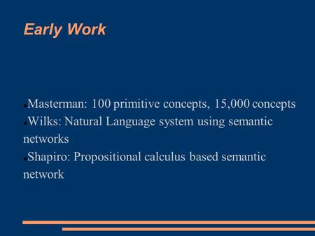 Early Work Masterman: 100 primitive concepts, 15,000 concepts Wilks: Natural Language system using semantic networks Shapiro: Propositional calculus based.