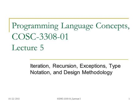 10/22/2015COSC-3308-01, Lecture 51 Programming Language Concepts, COSC-3308-01 Lecture 5 Iteration, Recursion, Exceptions, Type Notation, and Design Methodology.
