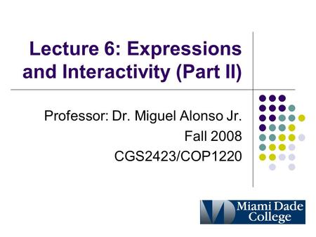 Lecture 6: Expressions and Interactivity (Part II) Professor: Dr. Miguel Alonso Jr. Fall 2008 CGS2423/COP1220.