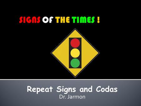 SIGNS OF THE TIMES ! Repeat Signs and Codas Dr. Jarmon.