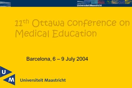 Universiteit Maastricht Barcelona, 6 – 9 July 2004 11 th Ottawa conference on Medical Education.