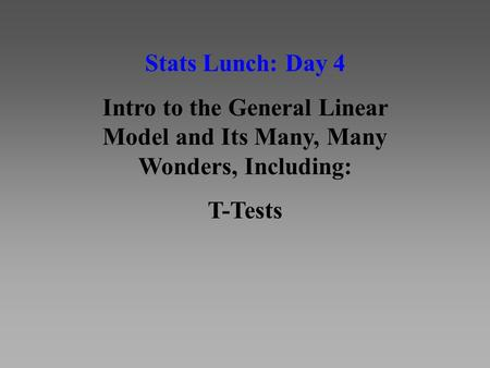Stats Lunch: Day 4 Intro to the General Linear Model and Its Many, Many Wonders, Including: T-Tests.