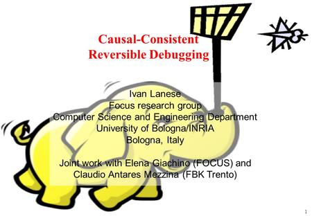 1 Causal-Consistent Reversible Debugging Ivan Lanese Focus research group Computer Science and Engineering Department University of Bologna/INRIA Bologna,