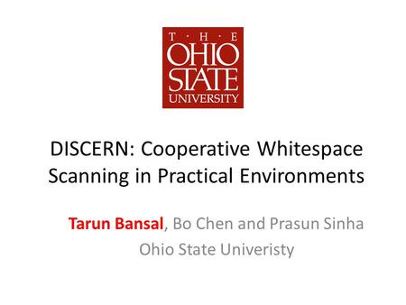DISCERN: Cooperative Whitespace Scanning in Practical Environments Tarun Bansal, Bo Chen and Prasun Sinha Ohio State Univeristy.