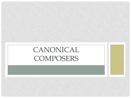 CANONICAL COMPOSERS. STATEMENT OF INQUIRY Students will identify how aesthetics changed in the time leading up to, during and after a composer's life,