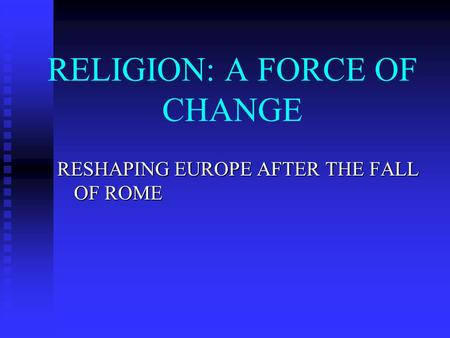 RELIGION: A FORCE OF CHANGE RESHAPING EUROPE AFTER THE FALL OF ROME.