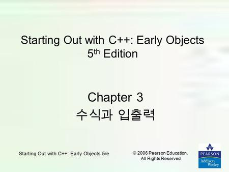 Starting Out with C++: Early Objects 5/e © 2006 Pearson Education. All Rights Reserved Starting Out with C++: Early Objects 5 th Edition Chapter 3 수식과.