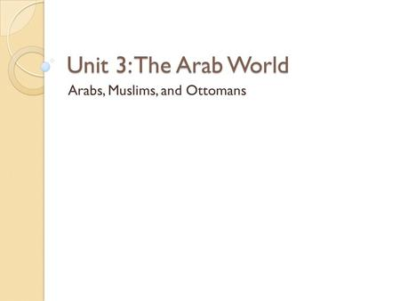 Unit 3: The Arab World Arabs, Muslims, and Ottomans.
