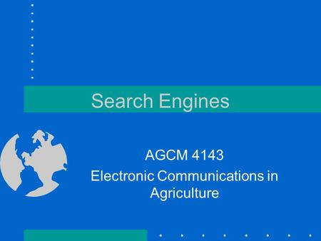 Search Engines AGCM 4143 Electronic Communications in Agriculture.