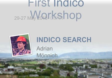 First Indico Workshop INDICO SEARCH Adrian Mönnich 29-27 May 2013 CERN.